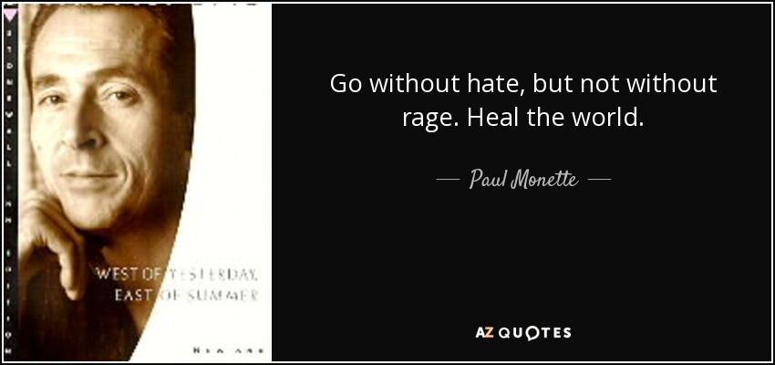 Go without hate, but not without rage. Heal the world. - Paul Monette