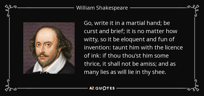 Go, write it in a martial hand; be curst and brief; it is no matter how witty, so it be eloquent and fun of invention: taunt him with the licence of ink: if thou thou'st him some thrice, it shall not be amiss; and as many lies as will lie in thy shee. - William Shakespeare
