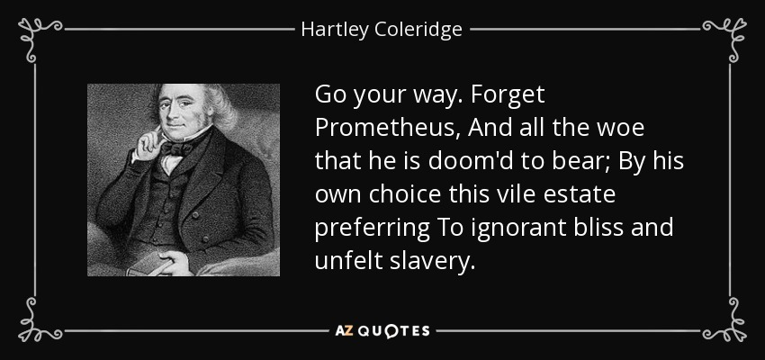 Go your way. Forget Prometheus, And all the woe that he is doom'd to bear; By his own choice this vile estate preferring To ignorant bliss and unfelt slavery. - Hartley Coleridge