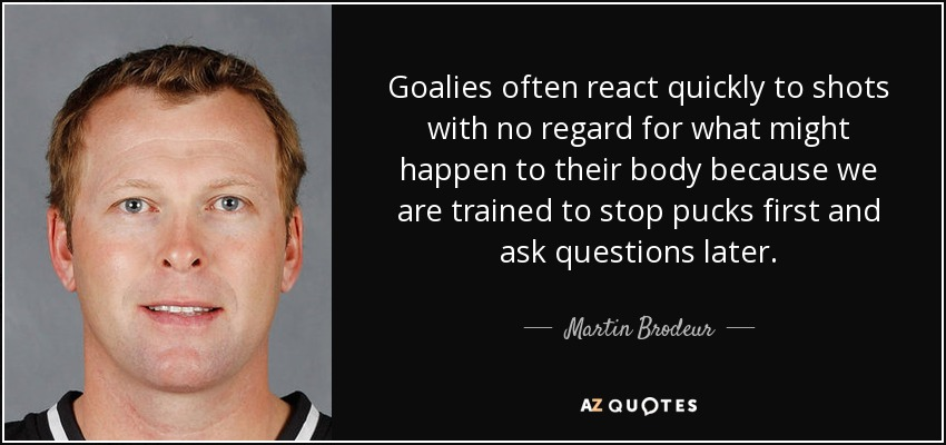 Goalies often react quickly to shots with no regard for what might happen to their body because we are trained to stop pucks first and ask questions later. - Martin Brodeur