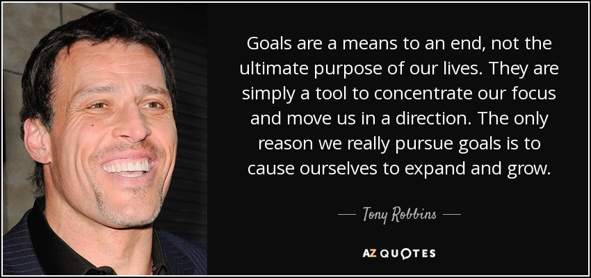 Goals are a means to an end, not the ultimate purpose of our lives. They are simply a tool to concentrate our focus and move us in a direction. The only reason we really pursue goals is to cause ourselves to expand and grow. - Tony Robbins