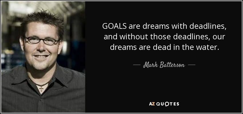 GOALS are dreams with deadlines, and without those deadlines, our dreams are dead in the water. - Mark Batterson