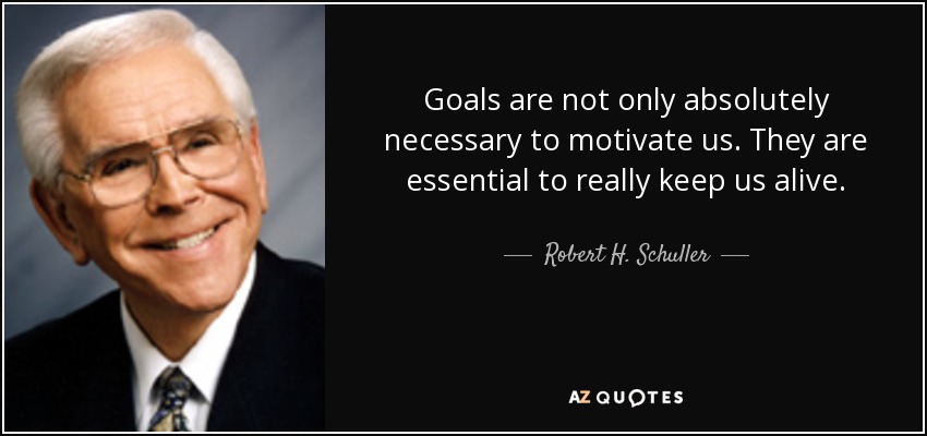 Goals are not only absolutely necessary to motivate us. They are essential to really keep us alive. - Robert H. Schuller