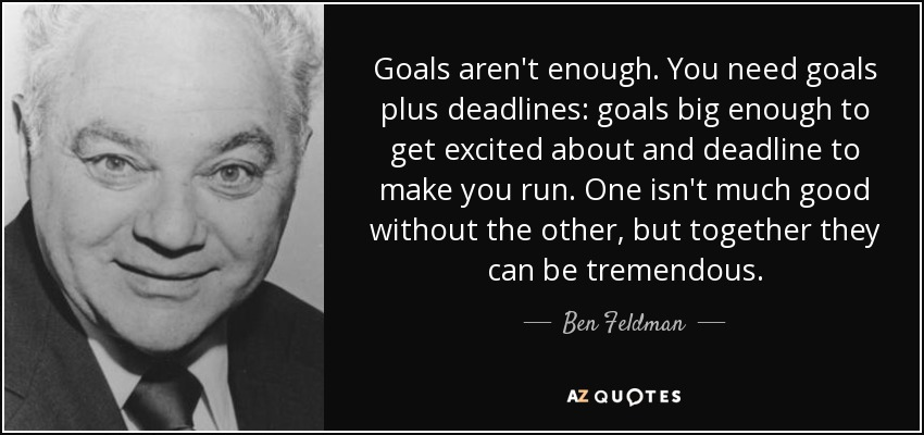 Goals aren't enough. You need goals plus deadlines: goals big enough to get excited about and deadline to make you run. One isn't much good without the other, but together they can be tremendous. - Ben Feldman