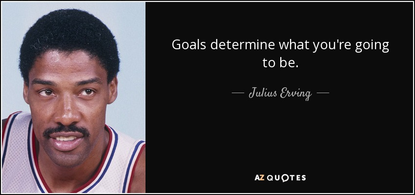 Goals determine what you're going to be. - Julius Erving