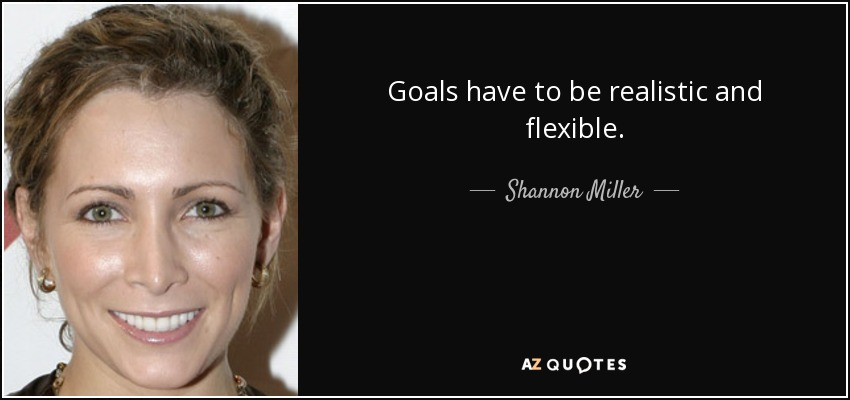 Goals have to be realistic and flexible. - Shannon Miller