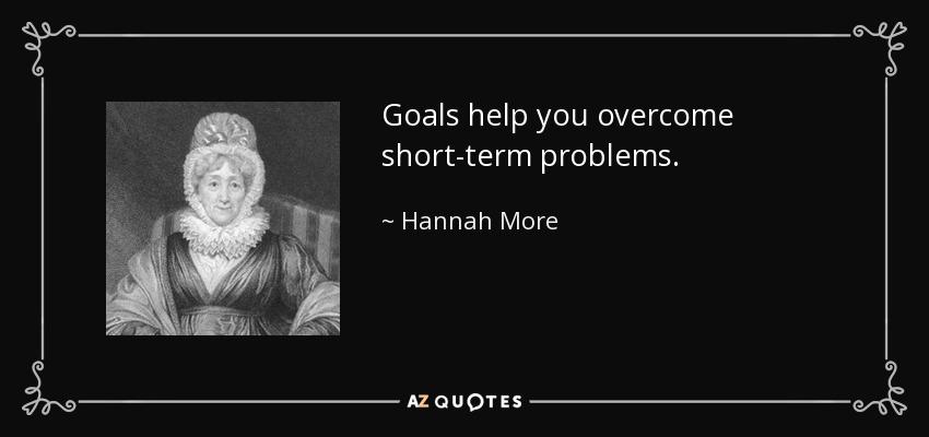 Goals help you overcome short-term problems. - Hannah More