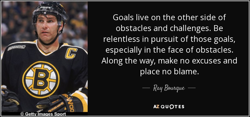 Goals live on the other side of obstacles and challenges. Be relentless in pursuit of those goals, especially in the face of obstacles. Along the way, make no excuses and place no blame. - Ray Bourque