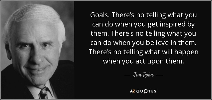 Goals. There's no telling what you can do when you get inspired by them. There's no telling what you can do when you believe in them. There's no telling what will happen when you act upon them. - Jim Rohn