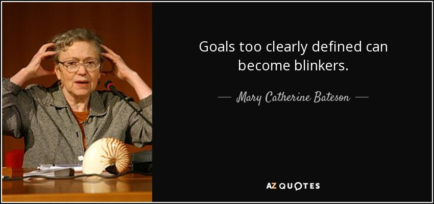 Goals too clearly defined can become blinkers. - Mary Catherine Bateson