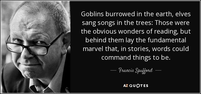 Goblins burrowed in the earth, elves sang songs in the trees: Those were the obvious wonders of reading, but behind them lay the fundamental marvel that, in stories, words could command things to be. - Francis Spufford