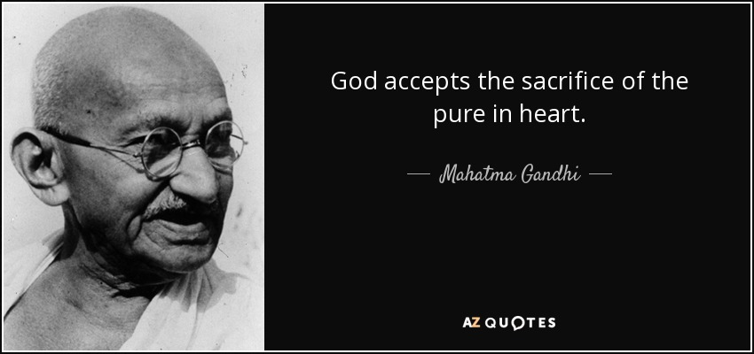 God accepts the sacrifice of the pure in heart. - Mahatma Gandhi