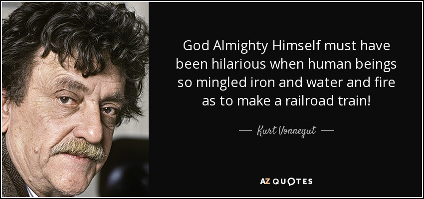God Almighty Himself must have been hilarious when human beings so mingled iron and water and fire as to make a railroad train! - Kurt Vonnegut