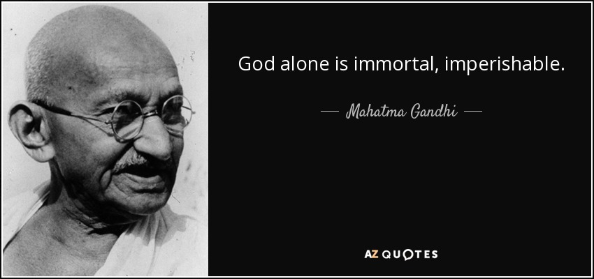God alone is immortal, imperishable. - Mahatma Gandhi