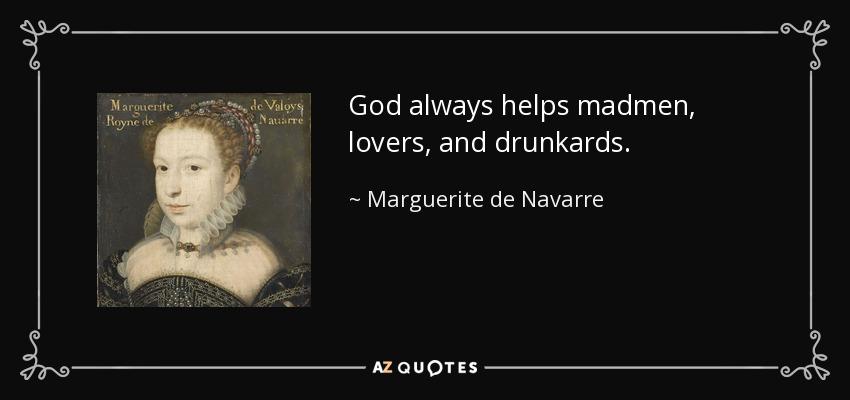 God always helps madmen, lovers, and drunkards. - Marguerite de Navarre