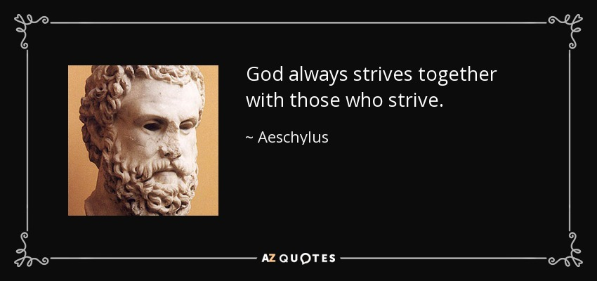 God always strives together with those who strive. - Aeschylus