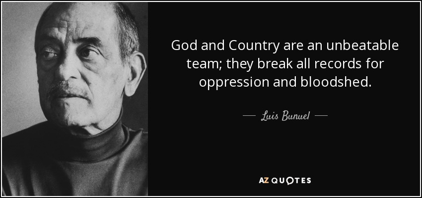 God and Country are an unbeatable team; they break all records for oppression and bloodshed. - Luis Bunuel