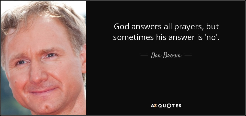 God answers all prayers, but sometimes his answer is 'no'. - Dan Brown