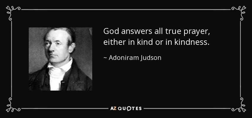God answers all true prayer, either in kind or in kindness. - Adoniram Judson