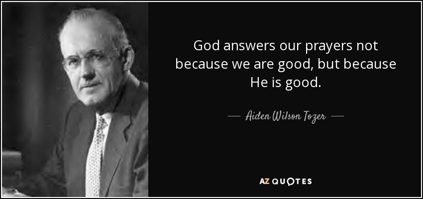 God answers our prayers not because we are good, but because He is good. - Aiden Wilson Tozer