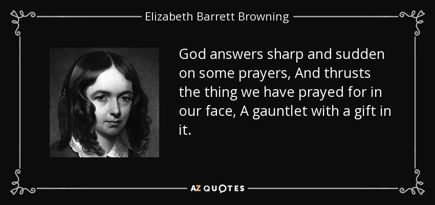 God answers sharp and sudden on some prayers, And thrusts the thing we have prayed for in our face, A gauntlet with a gift in it. - Elizabeth Barrett Browning
