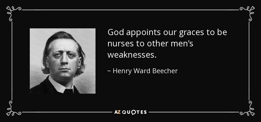 God appoints our graces to be nurses to other men's weaknesses. - Henry Ward Beecher