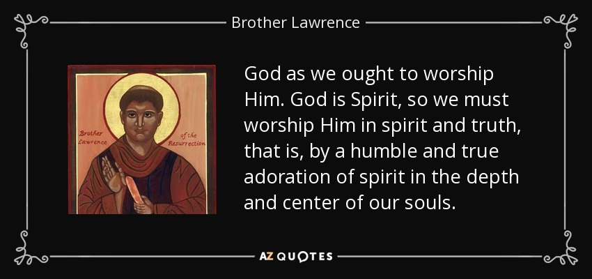 God as we ought to worship Him. God is Spirit, so we must worship Him in spirit and truth, that is, by a humble and true adoration of spirit in the depth and center of our souls. - Brother Lawrence