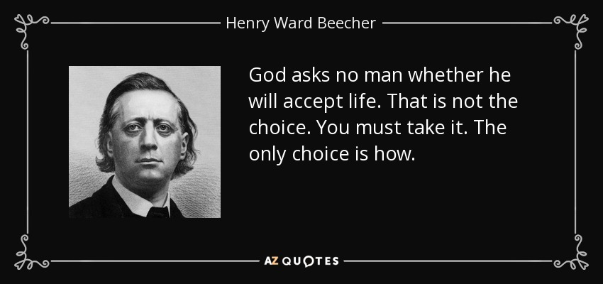 God asks no man whether he will accept life. That is not the choice. You must take it. The only choice is how. - Henry Ward Beecher