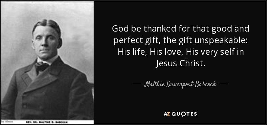 God be thanked for that good and perfect gift, the gift unspeakable: His life, His love, His very self in Jesus Christ. - Maltbie Davenport Babcock
