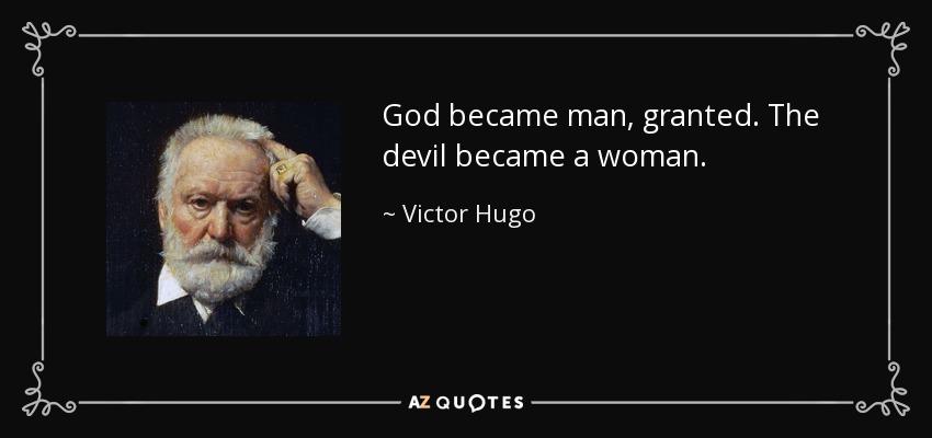 God became man, granted. The devil became a woman. - Victor Hugo