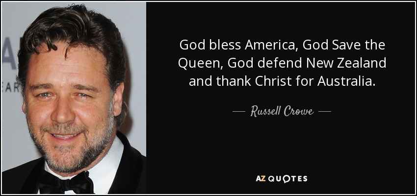 God bless America. God save the Queen. God defend New Zealand and thank Christ for Australia. - Russell Crowe