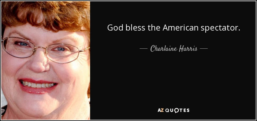 God bless the American spectator. - Charlaine Harris