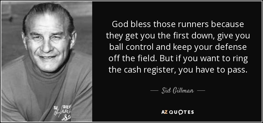 God bless those runners because they get you the first down, give you ball control and keep your defense off the field. But if you want to ring the cash register, you have to pass. - Sid Gillman