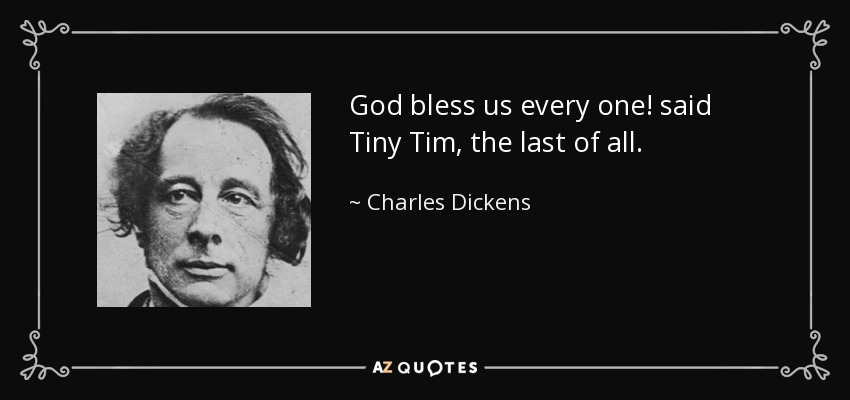 Charles Dickens Quote: God Bless Us Every One! Said Tiny