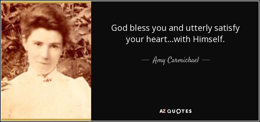 God bless you and utterly satisfy your heart...with Himself. - Amy Carmichael