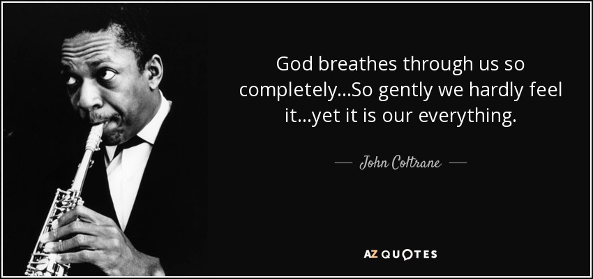 God breathes through us so completely...So gently we hardly feel it...yet it is our everything. - John Coltrane