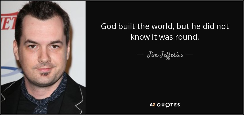 God built the world, but he did not know it was round. - Jim Jefferies