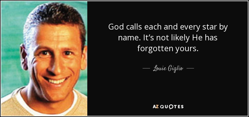 God calls each and every star by name. It's not likely He has forgotten yours. - Louie Giglio