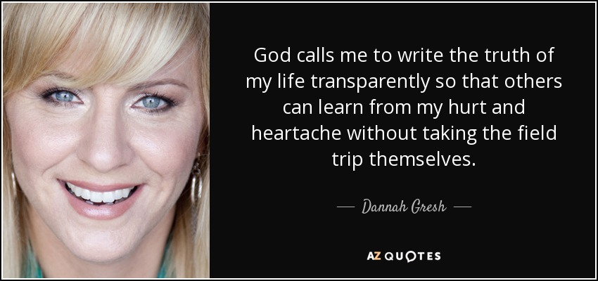 God calls me to write the truth of my life transparently so that others can learn from my hurt and heartache without taking the field trip themselves. - Dannah Gresh
