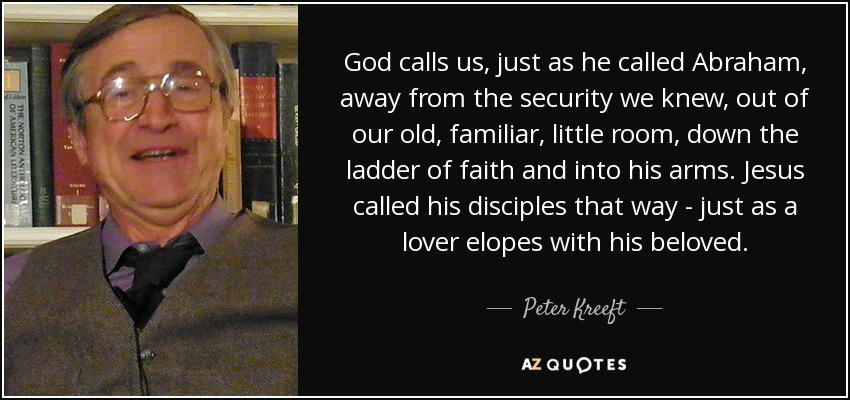 God calls us, just as he called Abraham, away from the security we knew, out of our old, familiar, little room, down the ladder of faith and into his arms. Jesus called his disciples that way - just as a lover elopes with his beloved. - Peter Kreeft