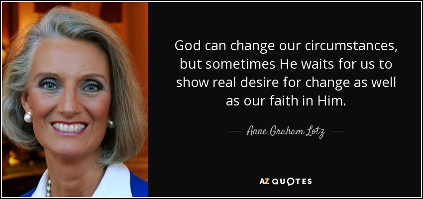 God can change our circumstances, but sometimes He waits for us to show real desire for change as well as our faith in Him. - Anne Graham Lotz