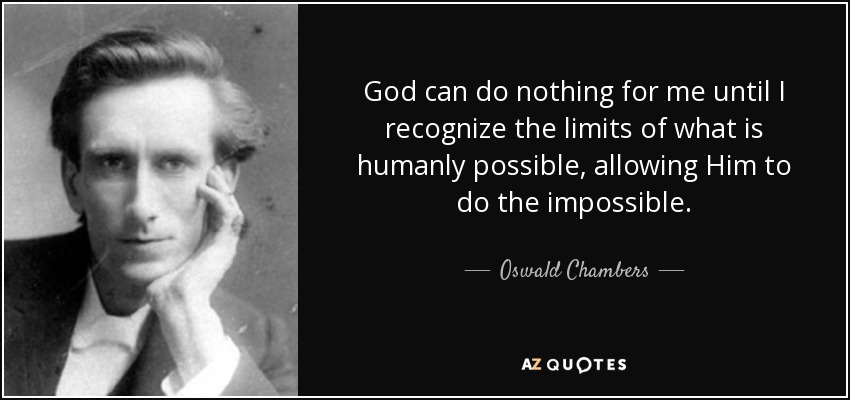 God can do nothing for me until I recognize the limits of what is humanly possible, allowing Him to do the impossible. - Oswald Chambers