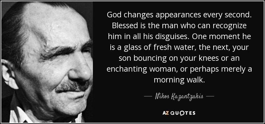 God changes appearances every second. Blessed is the man who can recognize him in all his disguises. One moment he is a glass of fresh water, the next, your son bouncing on your knees or an enchanting woman, or perhaps merely a morning walk. - Nikos Kazantzakis