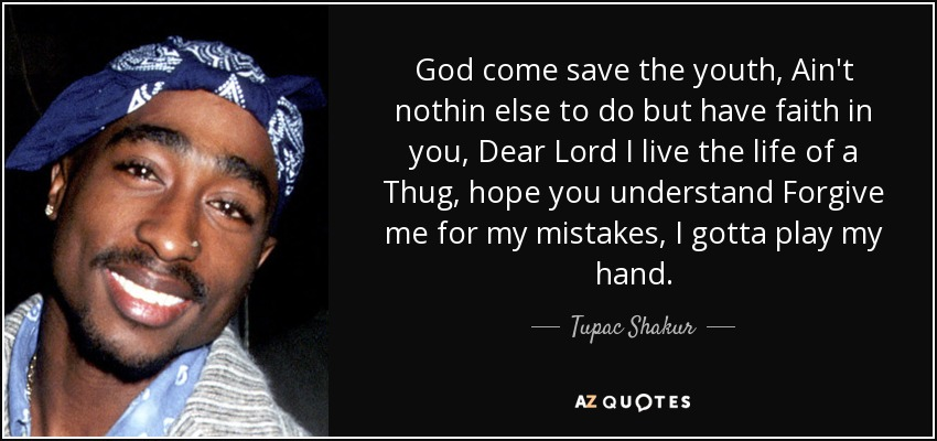 God come save the youth, Ain't nothin else to do but have faith in you, Dear Lord I live the life of a Thug, hope you understand Forgive me for my mistakes, I gotta play my hand. - Tupac Shakur