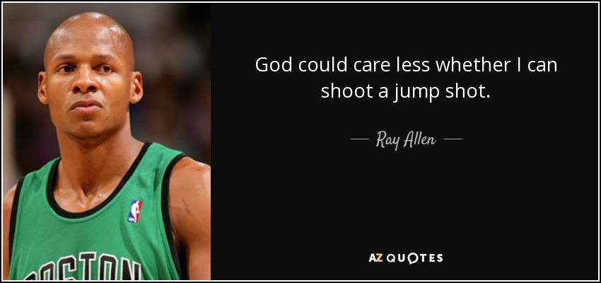 God could care less whether I can shoot a jump shot. - Ray Allen