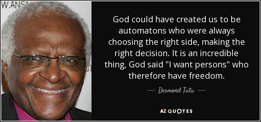 God could have created us to be automatons who were always choosing the right side, making the right decision. It is an incredible thing, God said