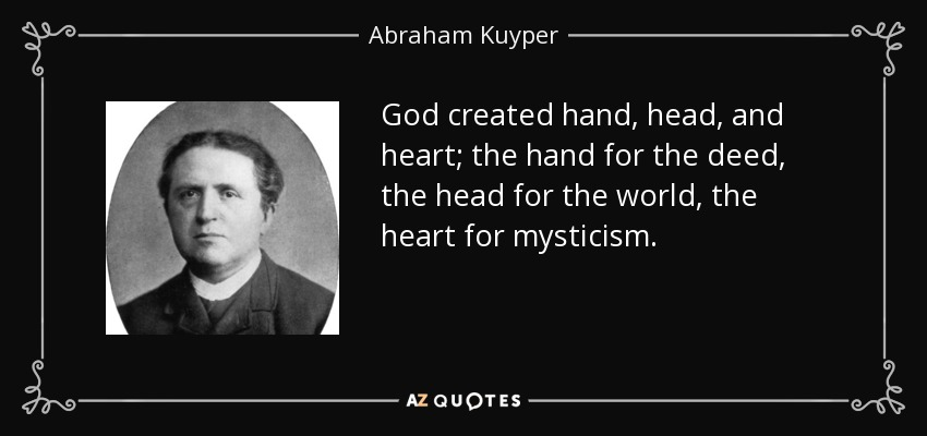 God created hand, head, and heart; the hand for the deed, the head for the world, the heart for mysticism. - Abraham Kuyper