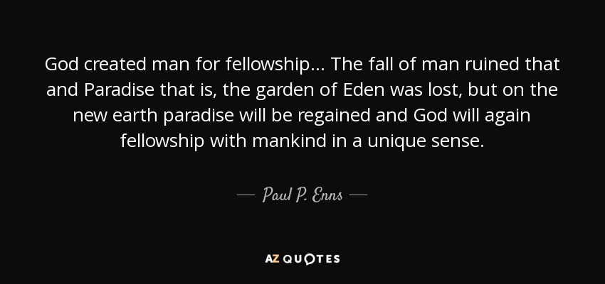 God created man for fellowship... The fall of man ruined that and Paradise that is, the garden of Eden was lost, but on the new earth paradise will be regained and God will again fellowship with mankind in a unique sense. - Paul P. Enns