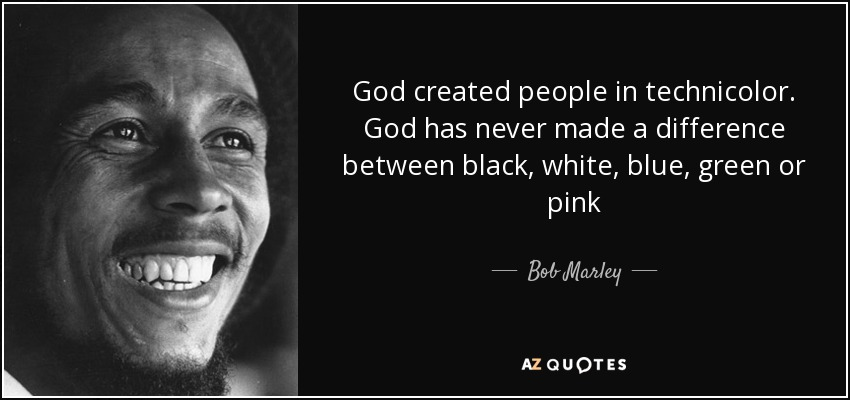 God created people in technicolor. God has never made a difference between black, white, blue, green or pink - Bob Marley