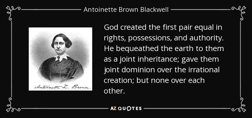 God created the first pair equal in rights, possessions, and authority. He bequeathed the earth to them as a joint inheritance; gave them joint dominion over the irrational creation; but none over each other. - Antoinette Brown Blackwell